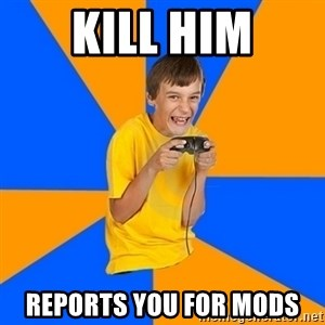 Annoying Gamer Kid - Kill HiM Reports you for mods