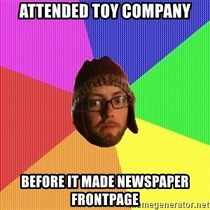 Superior Hipster - Attended TOY COMPANY before it made newspaper frontpage