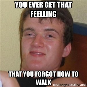 Really highguy - you ever get that feelling that you forgot how to walk