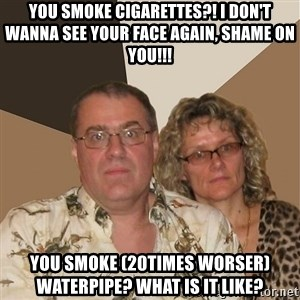 AnnoyingParents - You smoke cigarettes?! I don't wanna see your face again, shame on you!!! You smoke (20times worser) waterpipe? What is it like?