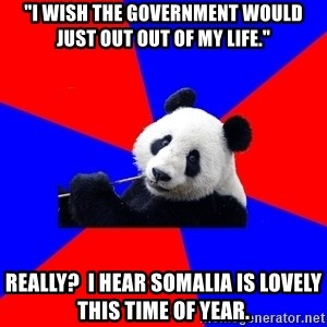 "Polisci Panda - ""I wish the government would just out out of my life."" Really?  I hear Somalia is lovely this time of year."