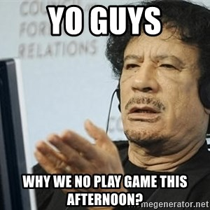 Questionable Qadaffi - YO GUYS WHY WE NO PLAY GAME THIS AFTERNOON?