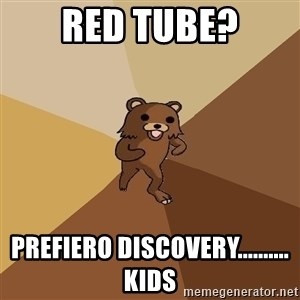 Pedo Bear From Beyond - red tube? prefiero discovery.......... kids