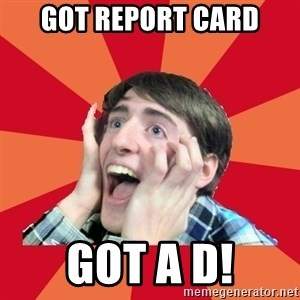 Super Excited - Got RepoRt card Got a D!