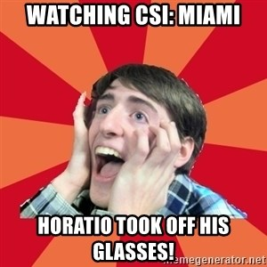 Super Excited - Watching csi: Miami Horatio took off his glasses!