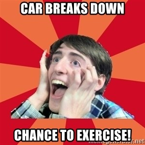 Super Excited - car breaks down chance to exercise!