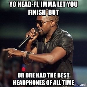 Kanye - yo head-fi, imma let you finish  but dr dre had the best headphones of all time