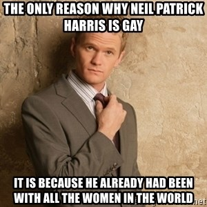 Neil Patrick Harris - The only reason why neil patrick harris is gay  it is because he already had been with all the women in the world