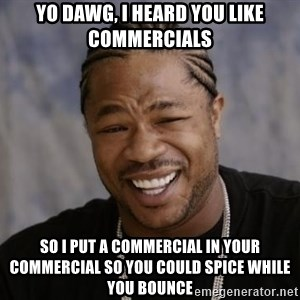 xzibit-yo-dawg - YO DAWG, I HEARD YOU LIKE COMMERCIALS SO I PUT A COMMERCIAL IN YOUR COMMERCIAL SO YOU COULD SPICE WHILE YOU BOUNCE