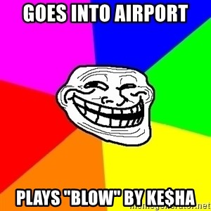 """Trollface - Goes into airport plays """"Blow"""" by ke$ha"""