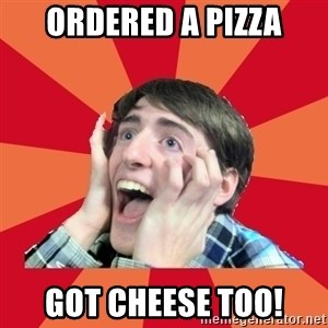 Super Excited - OrDered a pizza Got cheese too!