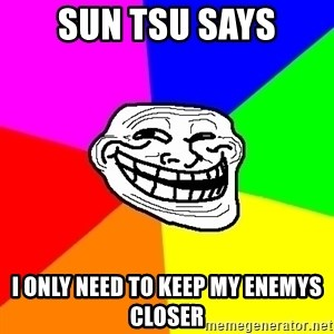 Trollface - sun Tsu says I only need to keep my enemys closer
