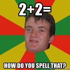 stoner dude - 2+2= how do you spell that?