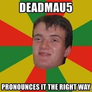 stoner dude - deadmau5 pronounces it the right way