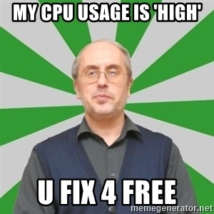 teacher of computer science - my cpu usage is 'high' u fix 4 free