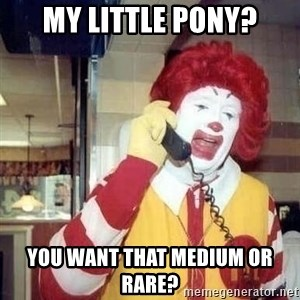 Ronald Mcdonald Call - my little pony? you want that medium or rare?