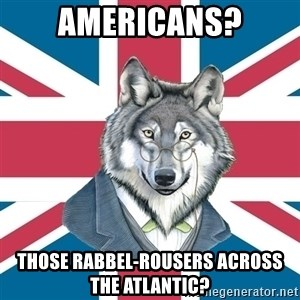 Sir Courage Wolf Esquire - americans? Those rabbel-rousers across the atlantic?