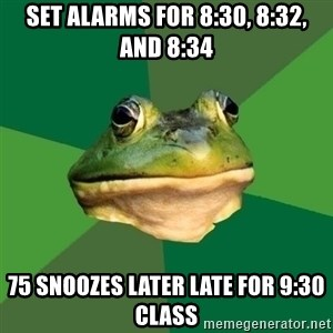 Foul Bachelor Frog - set alarms for 8:30, 8:32, and 8:34 75 snoozes later late for 9:30 class