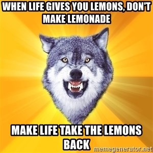 Courage Wolf - when life gives you lemons, don't make lemonade make life take the lemons back