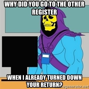 Sad Retail Skeletor - Why did yOu go to the Other register When I already turned down your return?