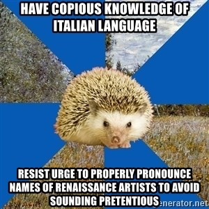 Art History Hedgehog - Have copious knowledge of italian language resist urge to properly pronounce names of renaissance artists to avoid sounding pretentious