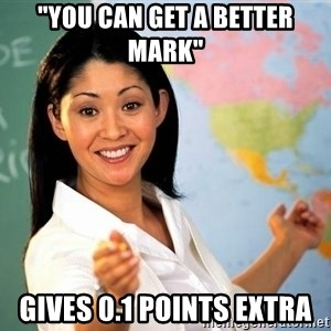 "Unhelpful High School Teacher - ""you can get a better mark""  Gives 0.1 points extra"