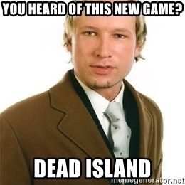 Anders Breivik - YOU HEARD OF THIS NEW GAME? DEAD ISLAND