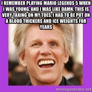 Gary Busey  - I remember playing Mario Legends 5 when I was young, and I was like damn, this is very taxing on my toes, I had to be put on a blood thickers and ice weights for years