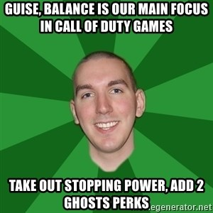 "Infinityward Logic ""Robert Bowling"" - GUISE, BALANCE IS OUR MAIN FOCUS IN CALL OF DUTY GAMES TAKE OUT STOPPING POWER, ADD 2 GHOSTS PERKS"