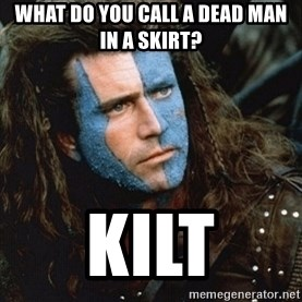 Braveheart - What do you call a dead man in a skirt? Kilt