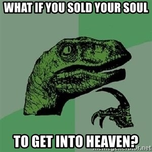 Philosoraptor - What if you sold your soul To get into heaven?