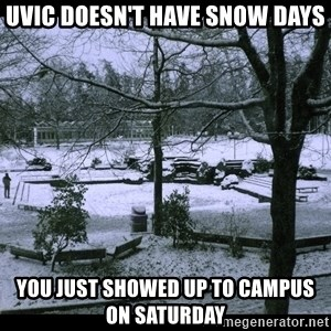 UVIC SNOWDAY - uvic doesn't have snow days you just showed up to campus on saturday