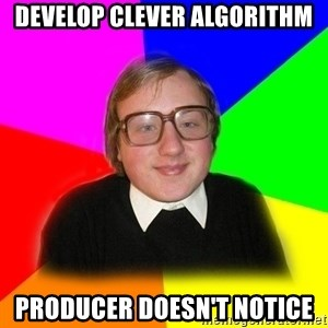 Typical Programmers  - Develop clever algorithm producer doesn't notice