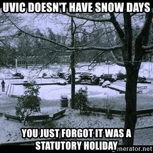 UVIC SNOWDAY - uvic doesn't have snow days you just forgot it was a statutory holiday