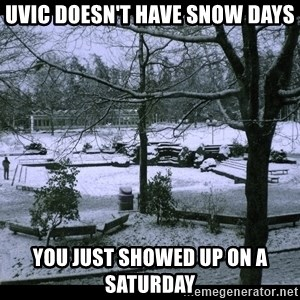 UVIC SNOWDAY - uvic doesn't have snow days you just showed up on a saturday