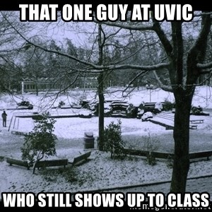 UVIC SNOWDAY - that one guy at uvic who still shows up to class