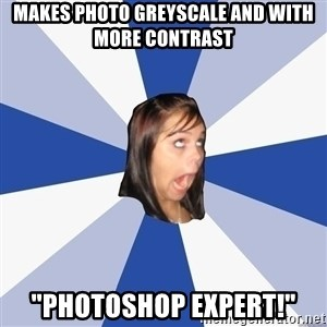 "Annoying Facebook Girl - makes photo greyscale and with more contrast ""photoshop expert!"""