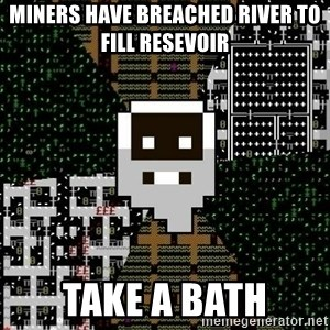 Urist McDorfy - Miners have breached river to fill resevoir take a bath
