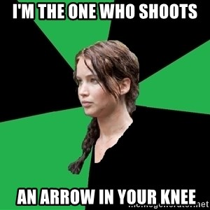 Advice Katniss - I'm the one who shoots  an arrow in your knee