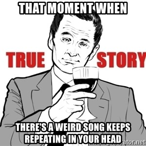true story - that moment when there's a weird song keeps repeating in your head