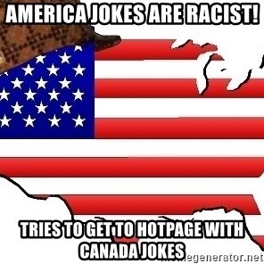 Scumbag America - AMERICA JOKES ARE RACIST! TRIES TO GET TO HOTPAGE WITH CANADA JOKES