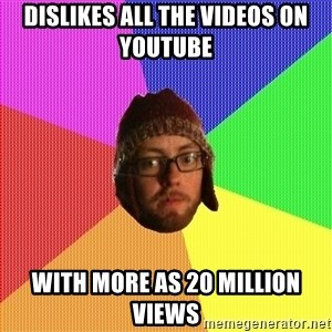Superior Hipster - Dislikes all the videos on youtube with more as 20 million views