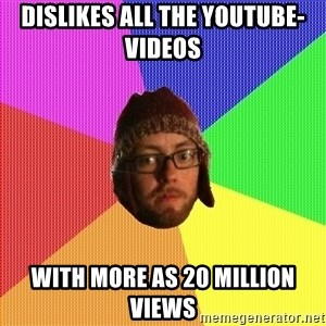 Superior Hipster - Dislikes all the youtube-videos  with more as 20 million views