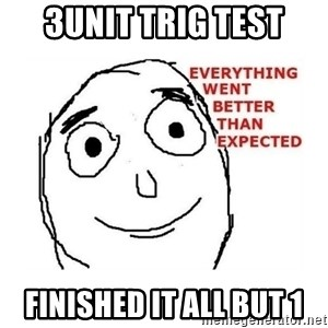 everything went better than expected - 3Unit TRIG TEST finished IT ALL BUT 1