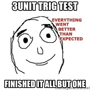everything went better than expected - 3unit trig test finished it all but one