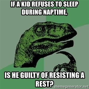 Philosoraptor - if a kid refuses to sleep during naptime, is he guilty of resisting a rest?