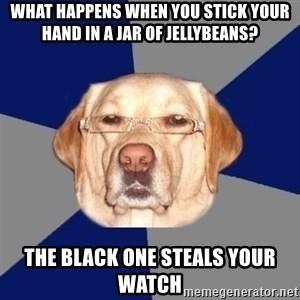 Racist Dog - what happens when you stick your hand in a jar of jellybeans? the black one steals your watch