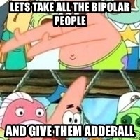 patrick star - lets take all the bipolar people and give them adderall