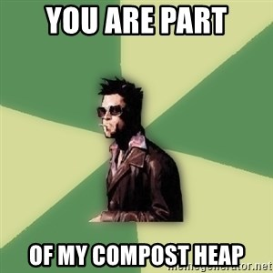 Tyler Durden - you are part of my compost heap