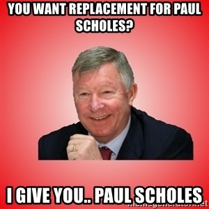 Sir Alex Ferguson - You want replacement for paul scholes? i give you.. paul scholes